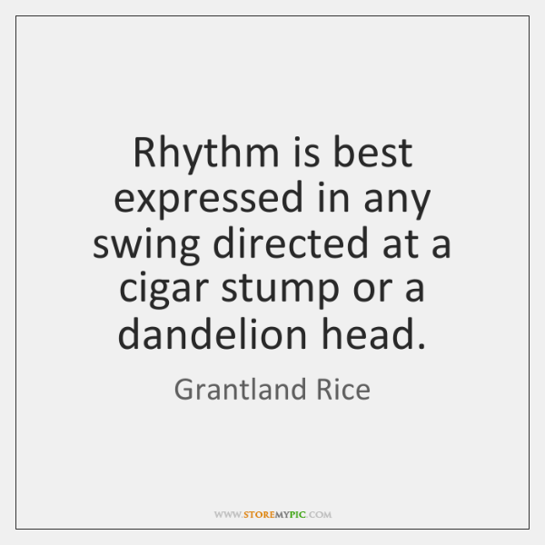 Rhythm is best expressed in any swing directed at a cigar stump ...