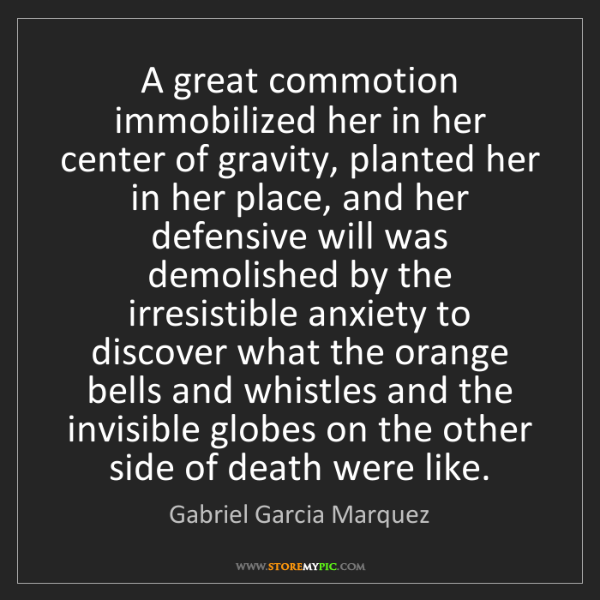 Gabriel Garcia Marquez: A great commotion immobilized her in her center of gravity,...
