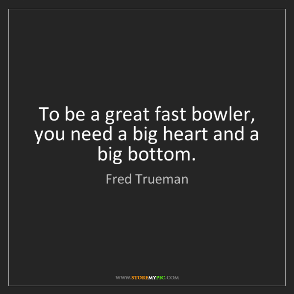Fred Trueman: To be a great fast bowler, you need a big heart and a...