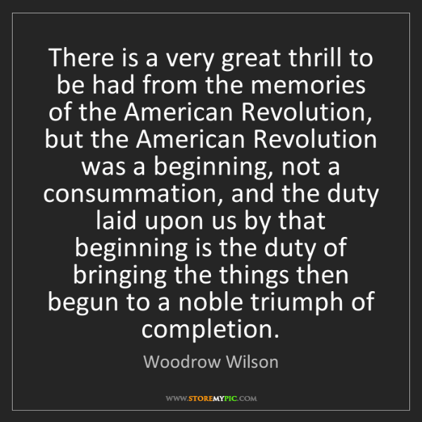 Woodrow Wilson: There is a very great thrill to be had from the memories...