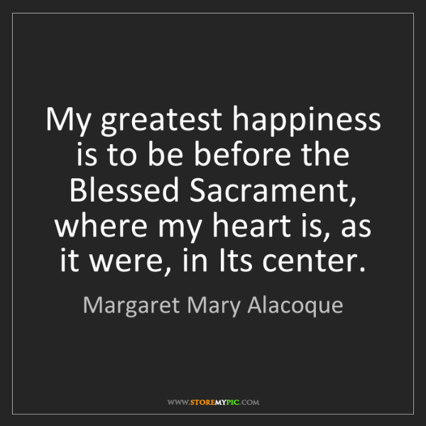 Margaret Mary Alacoque: My greatest happiness is to be before the Blessed Sacrament,...