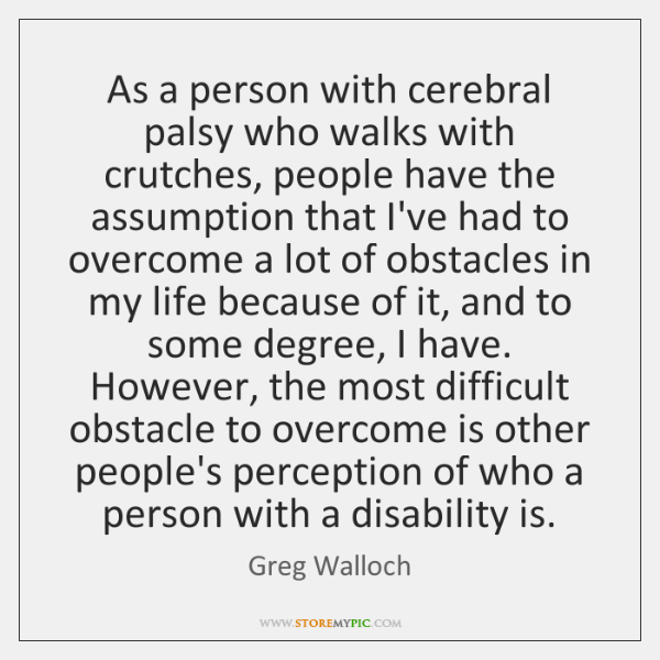 As a person with cerebral palsy who walks with crutches, people have ...