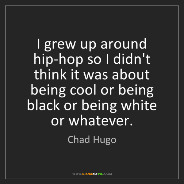 Chad Hugo: I grew up around hip-hop so I didn't think it was about...