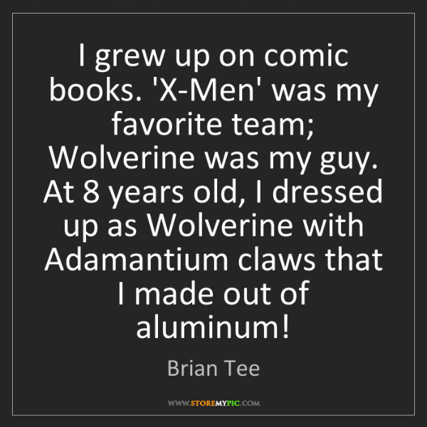 Brian Tee: I grew up on comic books. 'X-Men' was my favorite team;...
