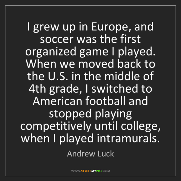 Andrew Luck: I grew up in Europe, and soccer was the first organized...
