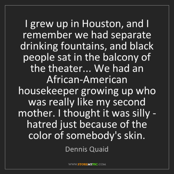 Dennis Quaid: I grew up in Houston, and I remember we had separate...