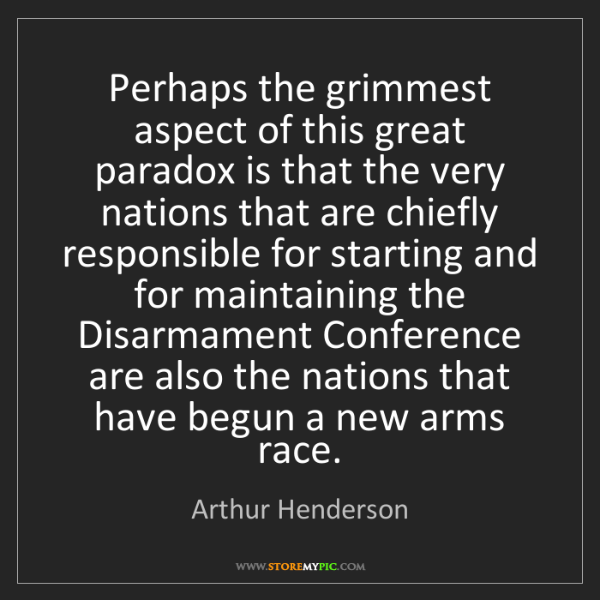 Arthur Henderson: Perhaps the grimmest aspect of this great paradox is...