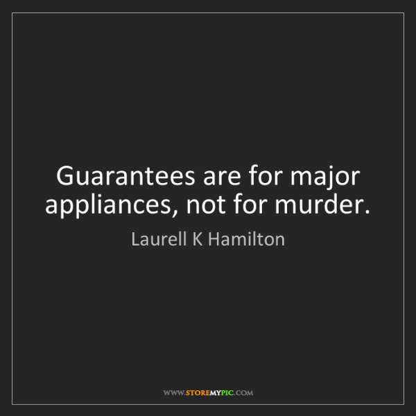 Laurell K Hamilton: Guarantees are for major appliances, not for murder.