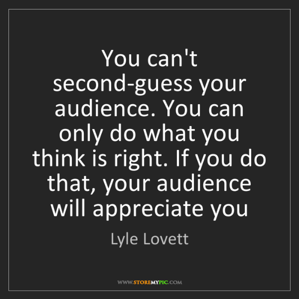 Lyle Lovett: You can't second-guess your audience. You can only do...