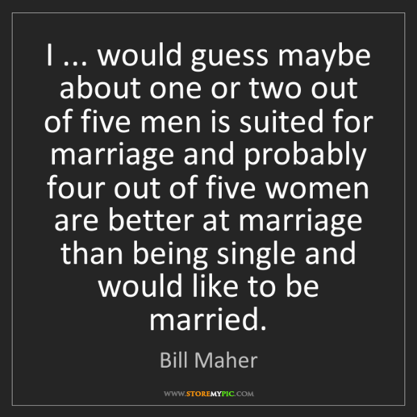 Bill Maher: I ... would guess maybe about one or two out of five...