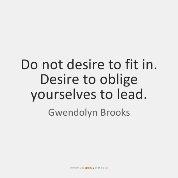 Do not desire to fit in. Desire to oblige yourselves to lead.