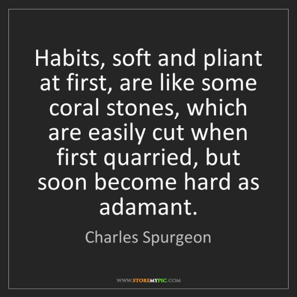 Charles Spurgeon: Habits, soft and pliant at first, are like some coral...