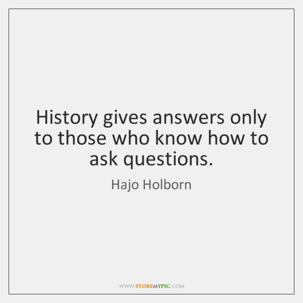 History gives answers only to those who know how to ask questions.