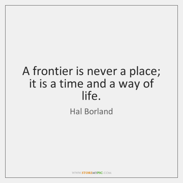 A frontier is never a place; it is a time and a ...