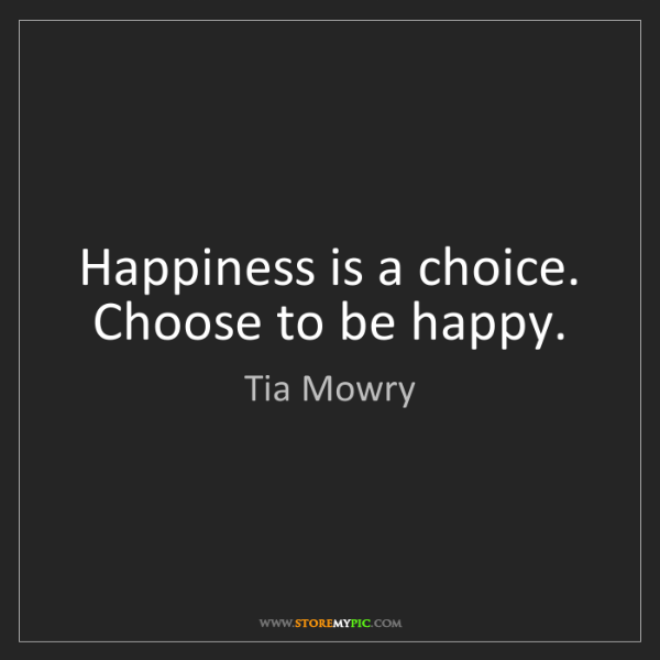 Tia Mowry: Happiness is a choice. Choose to be happy.