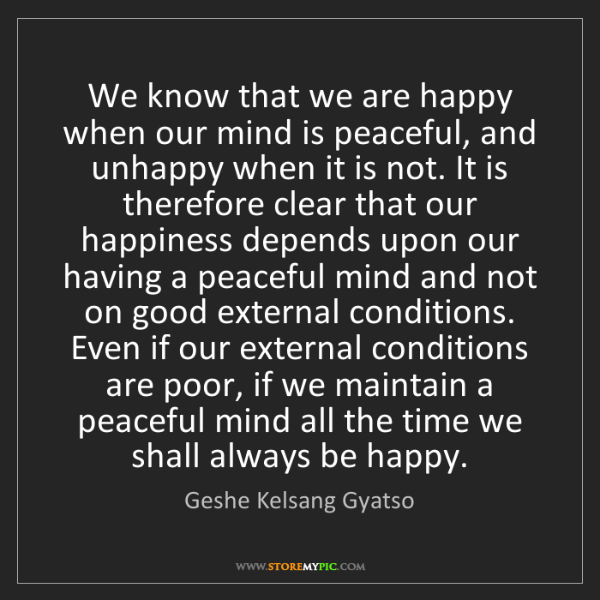 Geshe Kelsang Gyatso: We know that we are happy when our mind is peaceful,...