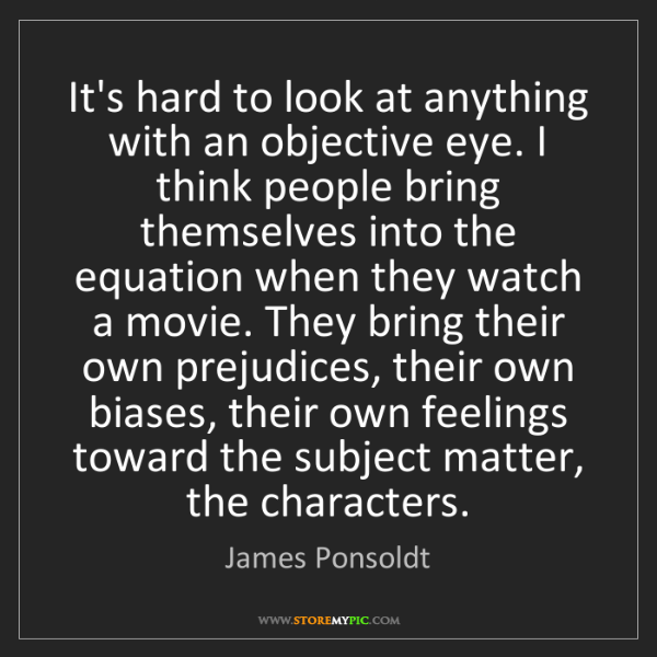James Ponsoldt: It's hard to look at anything with an objective eye....