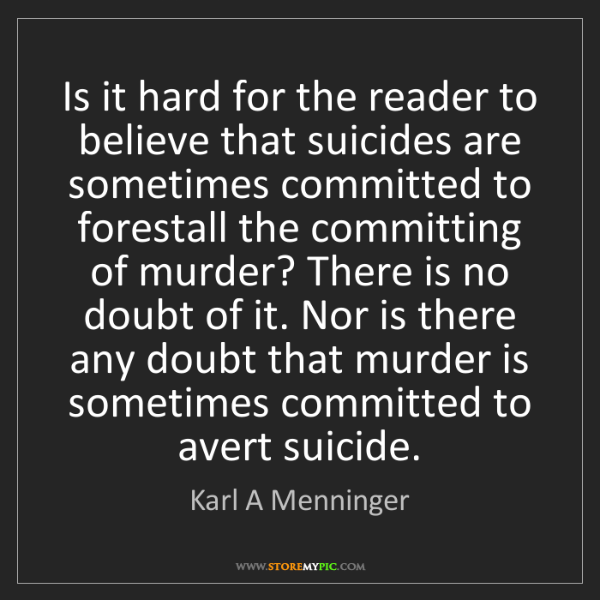 Karl A Menninger: Is it hard for the reader to believe that suicides are...