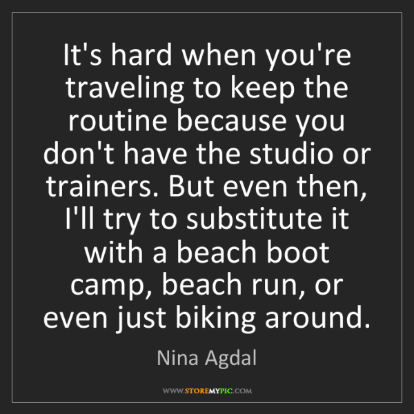 Nina Agdal: It's hard when you're traveling to keep the routine because...