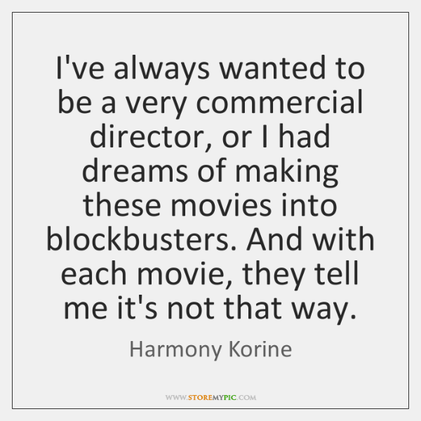 I've always wanted to be a very commercial director, or I had ...