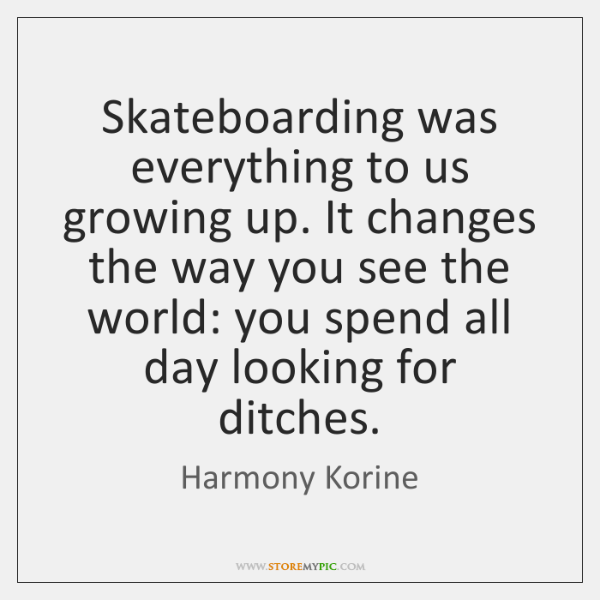 Skateboarding was everything to us growing up. It changes the way you ...