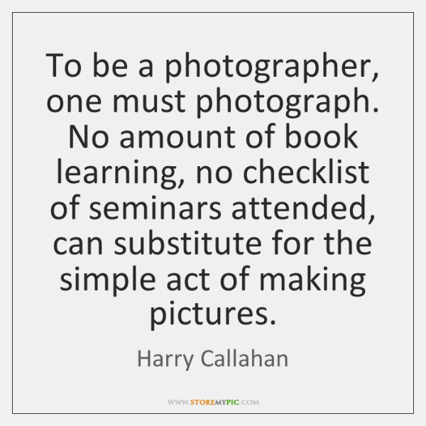 To be a photographer, one must photograph. No amount of book learning, ...