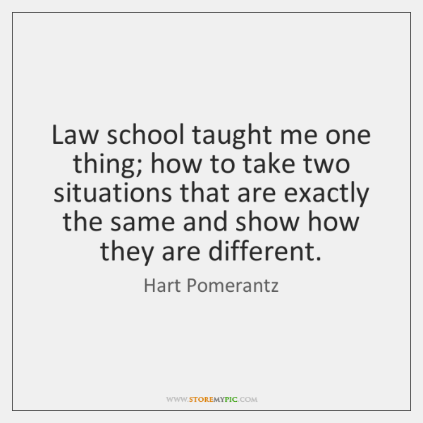 Law school taught me one thing; how to take two situations that ...
