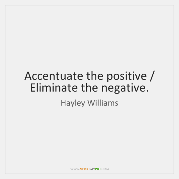 Accentuate the positive / Eliminate the negative.