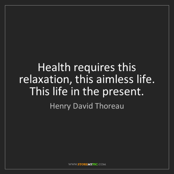 Henry David Thoreau: Health requires this relaxation, this aimless life. This...