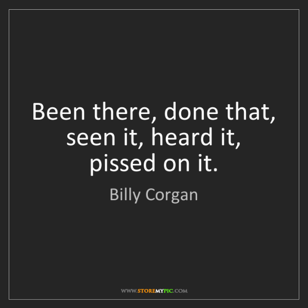 Billy Corgan: Been there, done that, seen it, heard it, pissed on it.