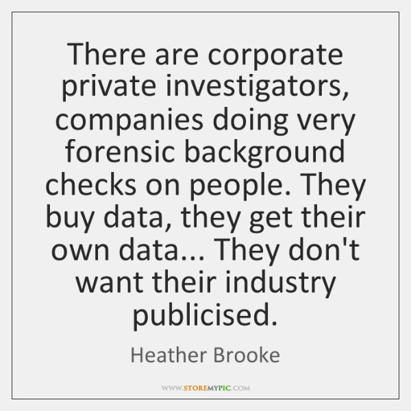 There are corporate private investigators, companies doing very forensic background checks on ...