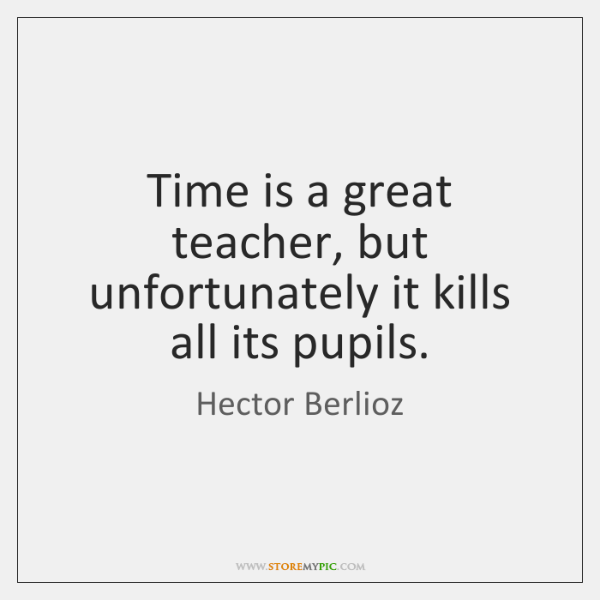 Time is a great teacher, but unfortunately it kills all its pupils.