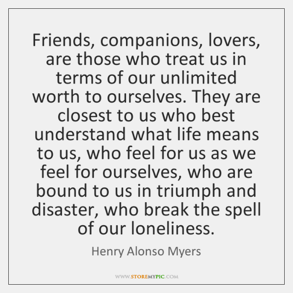 Friends, companions, lovers, are those who treat us in terms of our ...