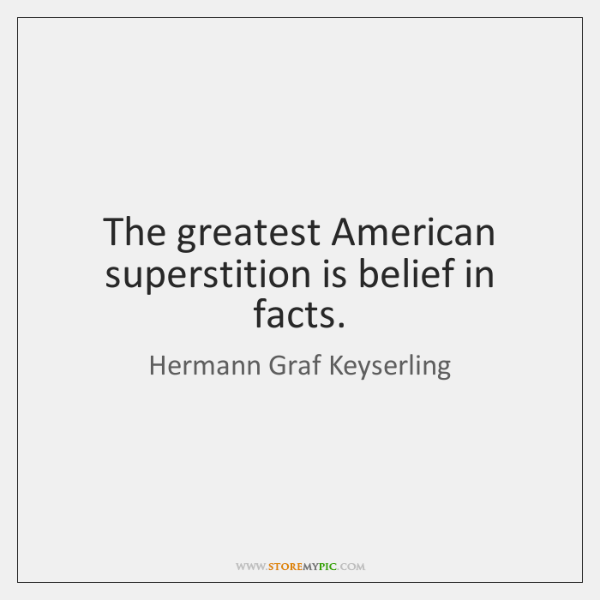 The greatest American superstition is belief in facts.