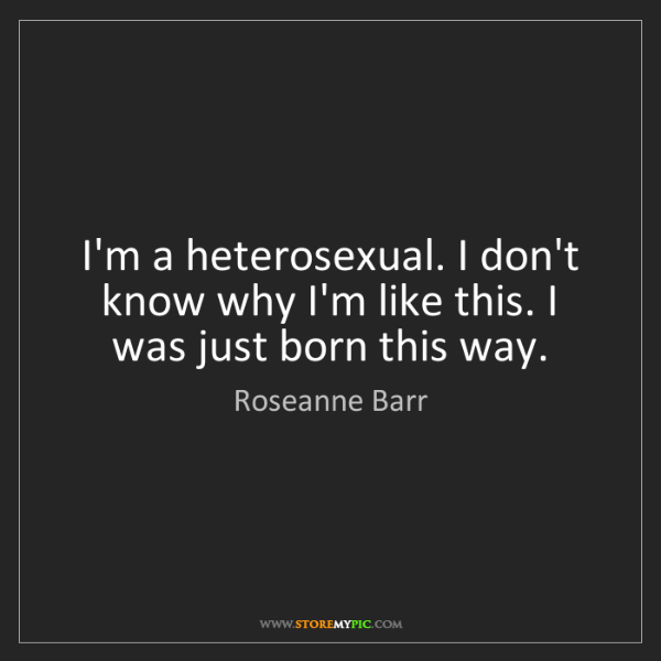 Roseanne Barr: I'm a heterosexual. I don't know why I'm like this. I...