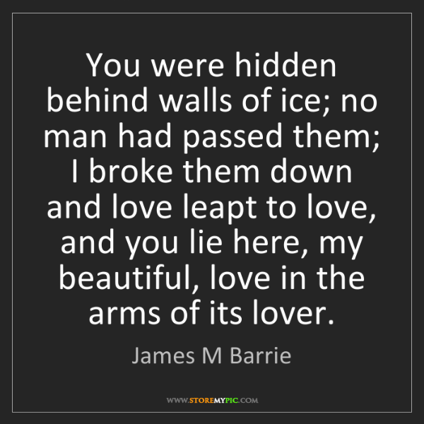 James M Barrie: You were hidden behind walls of ice; no man had passed...