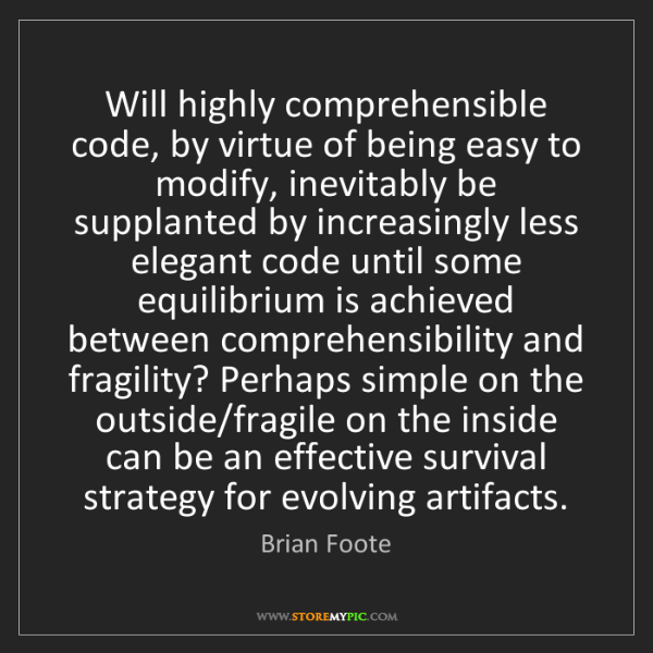 Brian Foote: Will highly comprehensible code, by virtue of being easy...