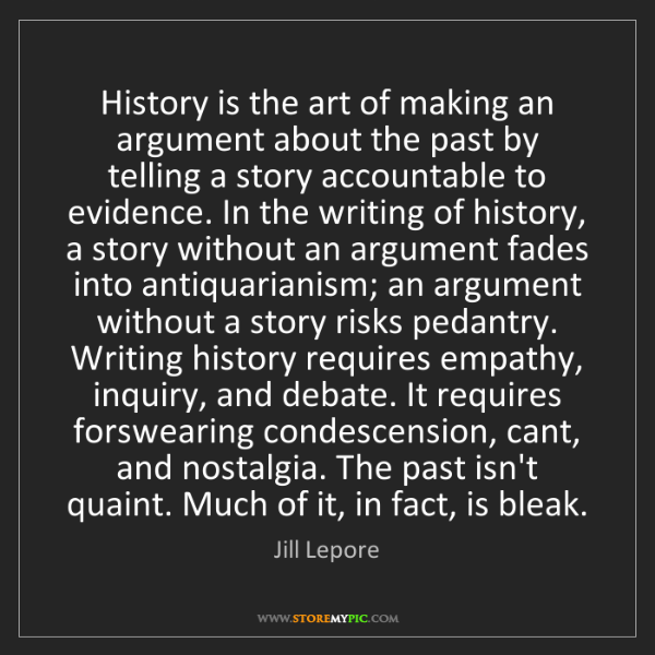 Jill Lepore: History is the art of making an argument about the past...