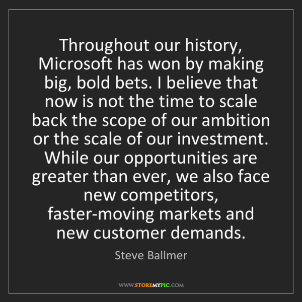 Steve Ballmer: Throughout our history, Microsoft has won by making big,...