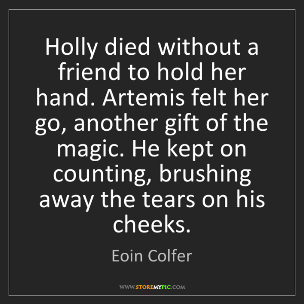 Eoin Colfer: Holly died without a friend to hold her hand. Artemis...