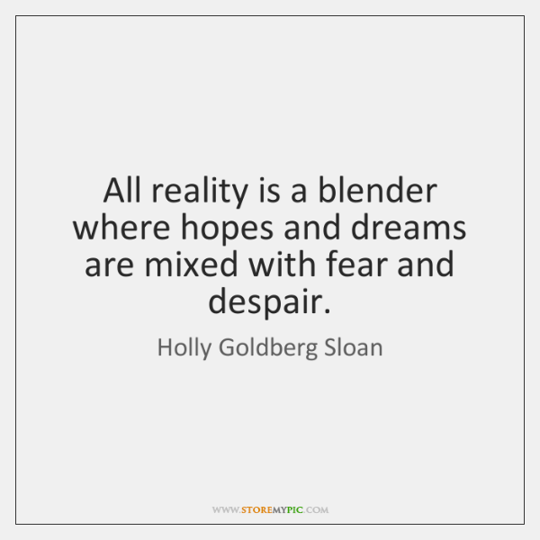 All reality is a blender where hopes and dreams are mixed with ...