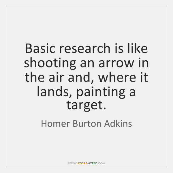 Basic research is like shooting an arrow in the air and, where ...