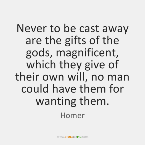 Never to be cast away are the gifts of the gods, magnificent, ...