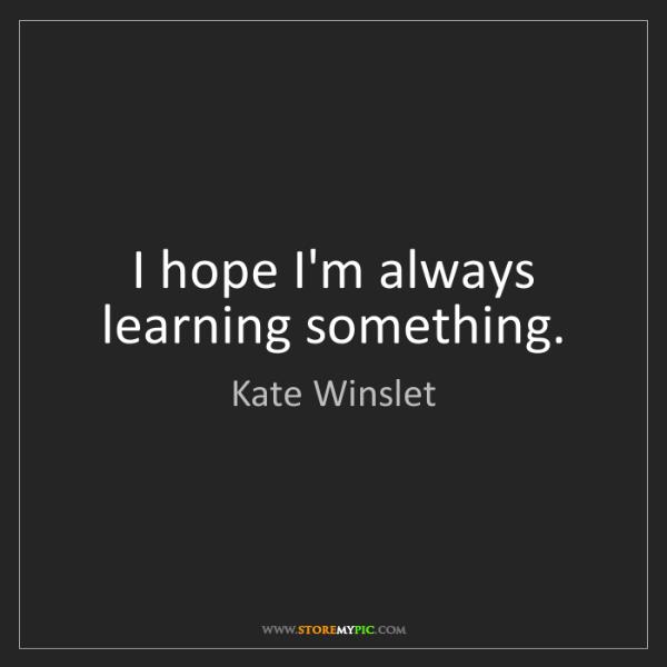 Kate Winslet: I hope I'm always learning something.