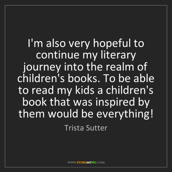 Trista Sutter: I'm also very hopeful to continue my literary journey...