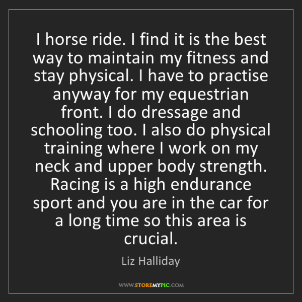 Liz Halliday: I horse ride. I find it is the best way to maintain my...