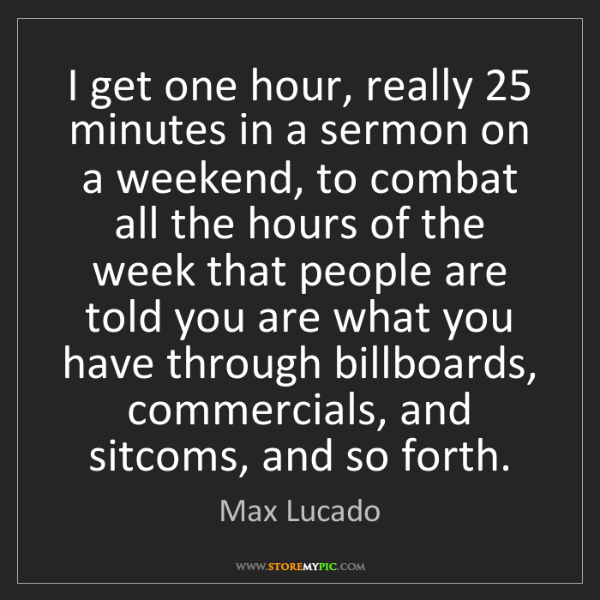 Max Lucado: I get one hour, really 25 minutes in a sermon on a weekend,...