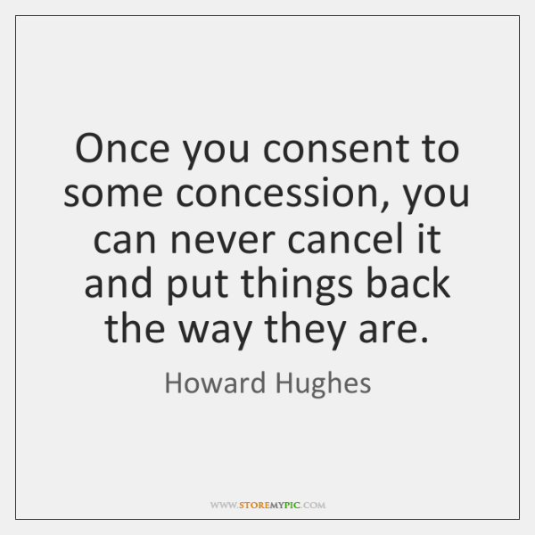 Once you consent to some concession, you can never cancel it and ...