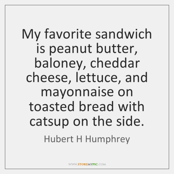 My favorite sandwich is peanut butter, baloney, cheddar cheese, lettuce, and mayonnaise ...