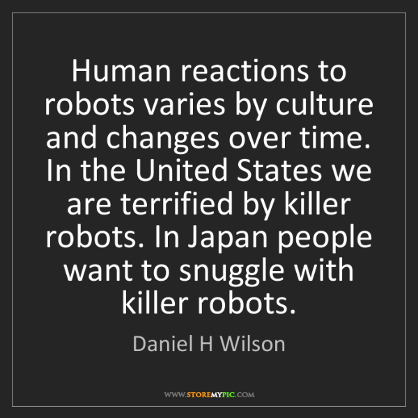 Daniel H Wilson: Human reactions to robots varies by culture and changes...